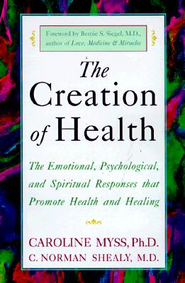 The Creation of Health: The Emotional, Psychological, and Spiritual Responses That Promote Health and Healing - Myss, Caroline, and Shealy, C Norman, and Siegel, Bernie S (Foreword by)