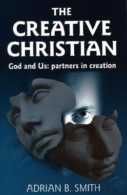 The Creative Christian: God and Us; Partners in Creation - Smith, Adrian B