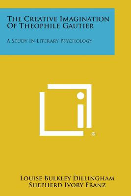 The Creative Imagination of Theophile Gautier: A Study in Literary Psychology - Dillingham, Louise Bulkley, and Franz, Shepherd Ivory (Editor), and Warren, Howard C (Editor)