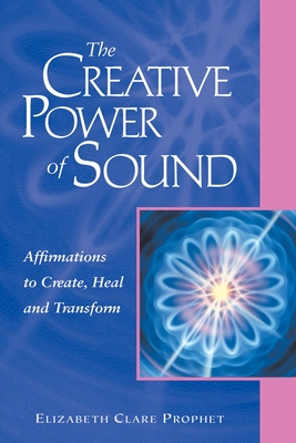 The Creative Power of Sound: Affirmations to Create, Heal and Transform - Prophet, Elizabeth Clare