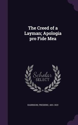 The Creed of a Layman; Apologia Pro Fide Mea - Harrison, Frederic