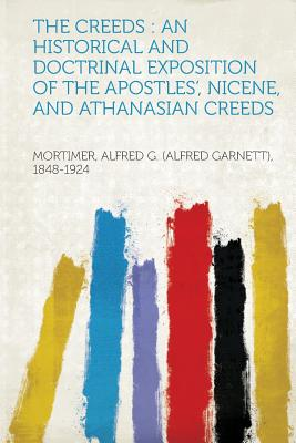 The Creeds: An Historical and Doctrinal Exposition of the Apostles', Nicene, and Athanasian Creeds - 1848-1924, Mortimer Alfred G (Alfred G (Creator)