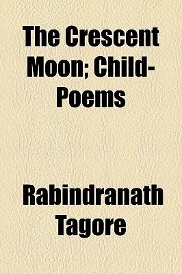 The Crescent Moon: Child-Poems - Tagore, Rabindranath