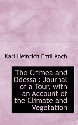 The Crimea and Odessa: Journal of a Tour, with an Account of the Climate and Vegetation - Koch, Karl Heinrich Emil