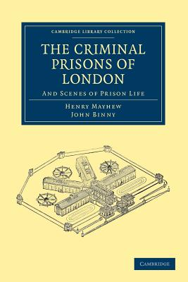The Criminal Prisons of London: And Scenes of Prison Life - Mayhew, Henry, and Binny, John