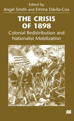 The Crisis of 1898: Colonial Redistribution and Nationalist Mobilization - Smith, Angel (Editor), and Davila-Cox, Emma (Editor)