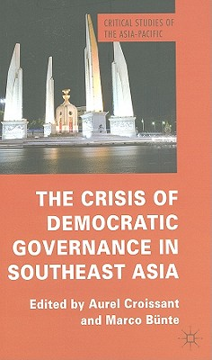 The Crisis of Democratic Governance in Southeast Asia - Croissant, Aurel (Editor), and Bunte, Marco (Editor)