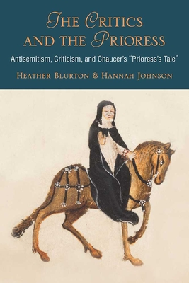 The Critics and the Prioress: Antisemitism, Criticism, and Chaucer's Prioress's Tale - Johnson, Hannah