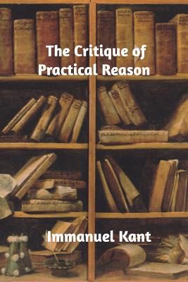 The Critique of Practical Reason - Kant, Immanuel