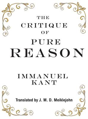 The Critique of Pure Reason - Kant, Immanuel, and Meiklejohn, J M D (Translated by)