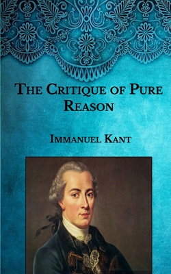 The Critique of Pure Reason - Kant, Immanuel