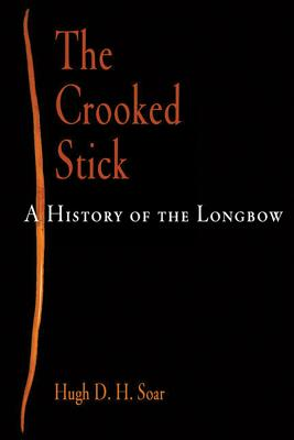 The Crooked Stick: A History of the Longbow - Soar, Hugh D H