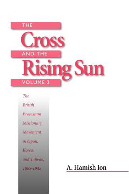The Cross and the Rising Sun: The Canadian Protestant Missionary Movement in the Japanese Empire, 1872-1931 - Ion, A Hamish