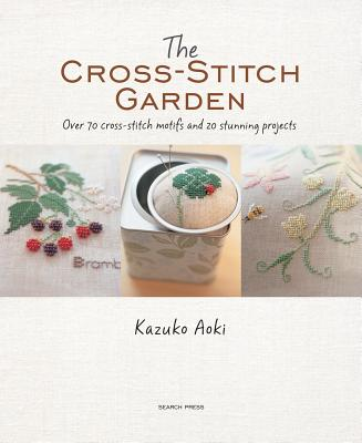 The Cross-Stitch Garden: Over 70 Cross-Stitch Motifs with 20 Stunning Projects - Aoki, Kazuko