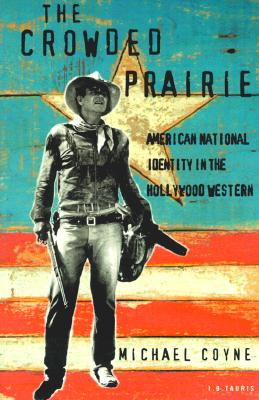 The Crowded Prairie: American National Identity in the Hollywood Western - Coyne, Michael, PH.D.