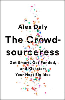 The Crowdsourceress: Get Smart, Get Funded, and Kickstart Your Next Big Idea - Daly, Alex