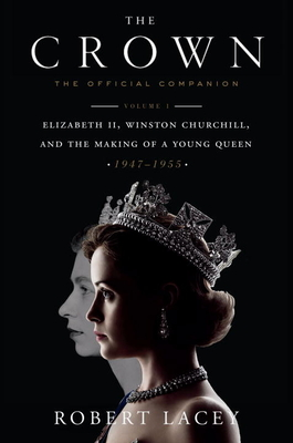 The Crown: The Official Companion, Volume 1: Elizabeth II, Winston Churchill, and the Making of a Young Queen (1947-1955) - Lacey, Robert