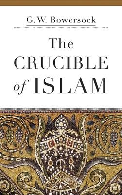 The Crucible of Islam - Bowersock, G W