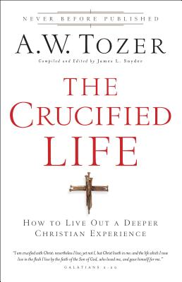 The Crucified Life: How to Live Out a Deeper Christian Experience - Tozer, A W, and Snyder, James L (Editor)