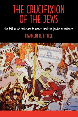 The Crucifixion of the Jews - Littell, Franklin Hamlin, and Berenbaum, Michael, Dr. (Foreword by)