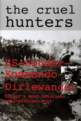The Cruel Hunters: SS-Sonderkommando Dirlewanger Hitler's Most Notorious Anti-Partisan Unit - MacLean, French L