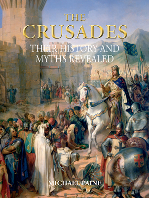 The Crusades: Their History and Myths Revealed - Paine, Michael