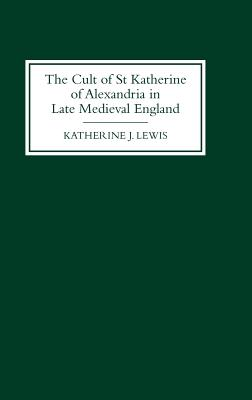 The Cult of St Katherine of Alexandria in Late Medieval England - Lewis, Katherine J