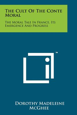 The Cult of the Conte Moral: The Moral Tale in France, Its Emergence and Progress - McGhee, Dorothy Madeleine