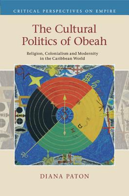 The Cultural Politics of Obeah: Religion, Colonialism and Modernity in the Caribbean World - Paton, Diana
