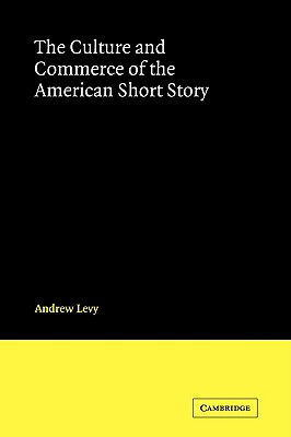 The Culture and Commerce of the American Short Story - Levy, Andrew