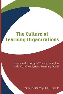 The Culture of Learning Organizations: Understanding Argyris' Theory Through a Socio-Cognitive Systems Learning Model - Friesenborg, Laura