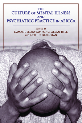 The Culture of Mental Illness and Psychiatric Practice in Africa - Akyeampong, Emmanuel, Professor (Editor), and Hill, Allan G (Editor), and Kleinman, Arthur (Editor)