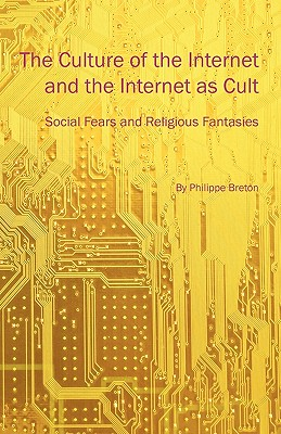 The Culture of the Internet and the Internet as Cult: Social Fears and Religious Fantasies - Breton, Philippe, and Bade, David (Translated by)