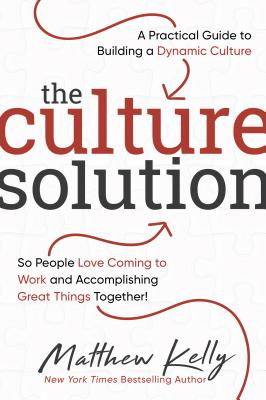 The Culture Solution: A Practical Guide to Building a Dynamic Culture So People Love Coming to Work and Accomplishing Great Things Together - Kelly, Matthew