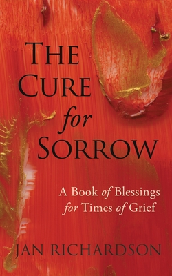 The Cure for Sorrow: A Book of Blessings for Times of Grief - Richardson, Jan