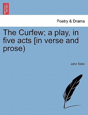 The Curfew; A Play, in Five Acts [In Verse and Prose) - Tobin, John