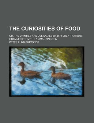 The Curiosities of Food; Or, the Dainties and Delicacies of Different Nations Obtained from the Animal Kingdom - Simmonds, Peter Lund