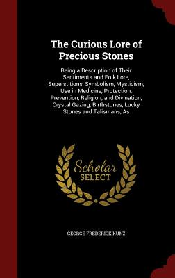 The Curious Lore of Precious Stones: Being a Description of Their Sentiments and Folk Lore, Superstitions, Symbolism, Mysticism, Use in Medicine, Protection, Prevention, Religion, and Divination, Crystal Gazing, Birthstones, Lucky Stones and Talismans, as - Kunz, George Frederick