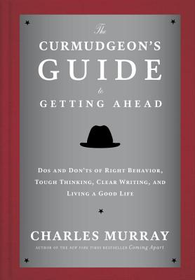 The Curmudgeon's Guide to Getting Ahead: Dos and Don'ts of Right Behavior, Tough Thinking, Clear Writing, and Living a Good Life - Murray, Charles