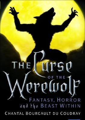 The Curse of the Werewolf: Fantasy, Horror and the Beast Within - Du Coudray, Chantal Bourgault