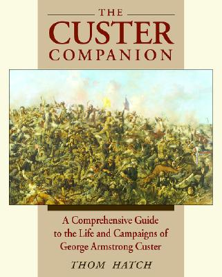 The Custer Companion: A Comprehensive Guide to the Life and Campaigns of George Armstrong Custer and the Plains Indian Wars - Hatch, Thom