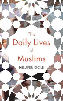 The Daily Lives of Muslims: Islam and Public Confrontation in Contemporary Europe - Gole, Nilufer, and Lerescu, Jacqueline (Translated by)