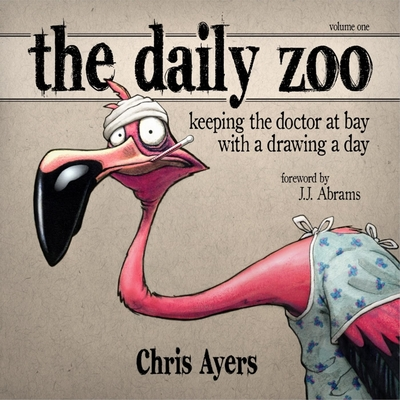 The Daily Zoo: Keeping the Doctor at Bay with a Drawing a Day - Ayers, Chris, and Abrams, J J (Foreword by)
