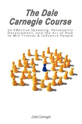 The Dale Carnegie Course on Effective Speaking, Personality Development, and the Art of How to Win Friends & Influence People - Carnegie, Dale