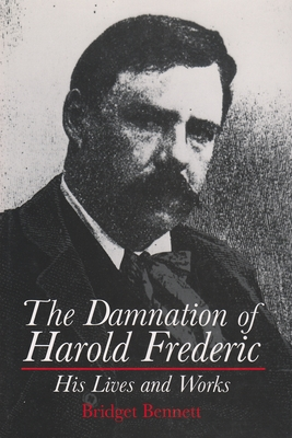 The Damnation of Harold Frederic: His Lives and Works - Bennett, Bridget (Editor)