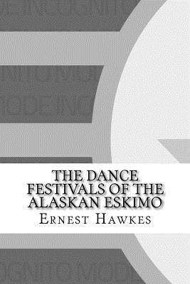 The Dance Festivals of the Alaskan Eskimo - Hawkes, Ernest William