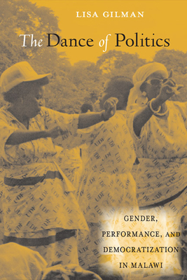 The Dance of Politics: Gender, Performance, and Democratization in Malawi - Gilman, Lisa