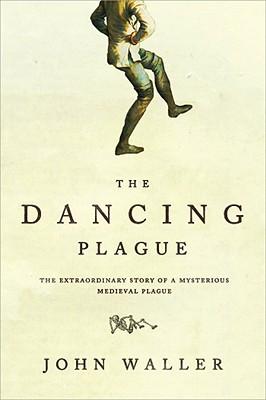 The Dancing Plague: The Strange, True Story of an Extraordinary Illness - Waller, John, Professor