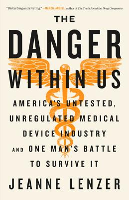 The Danger Within Us: America's Untested, Unregulated Medical Device Industry and One Man's Battle to Survive It - Lenzer, Jeanne