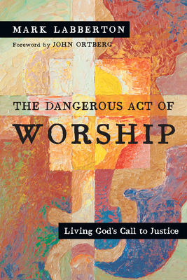 The Dangerous Act of Worship: Living God's Call to Justice - Labberton, Mark